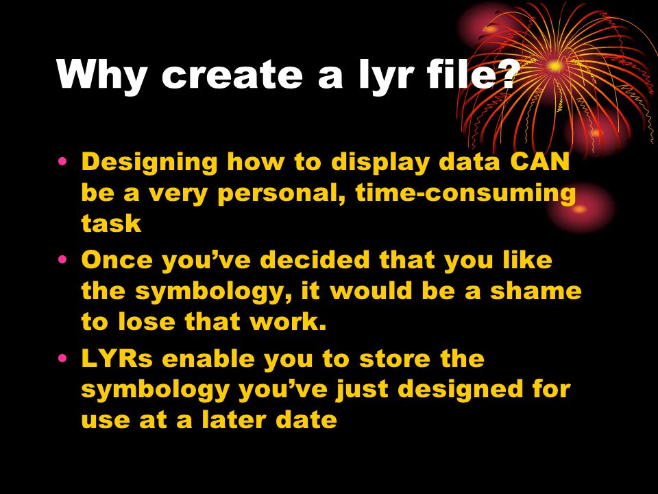 Why create a lyr file? Designing how to display data CAN be a very personal, time-consuming task Once youve decided that you like the symbology, it wo