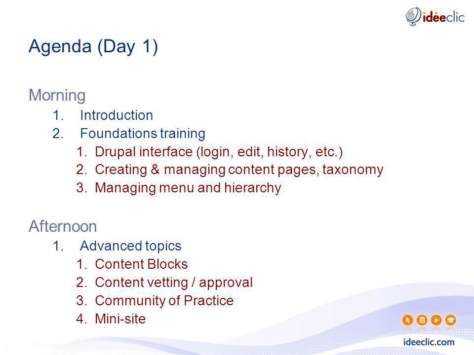 Agenda (Day 1) Morning 1.Introduction 2.Foundations training 1.Drupal interface (login, edit, history, etc.) 2.Creating & managing content pages, taxo