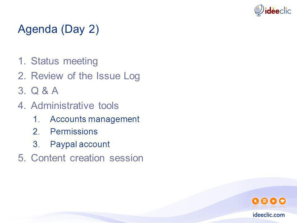Agenda (Day 2) 1.Status meeting 2.Review of the Issue Log 3.Q & A 4.Administrative tools 1.Accounts management 2.Permissions 3.Paypal account 5.Conten
