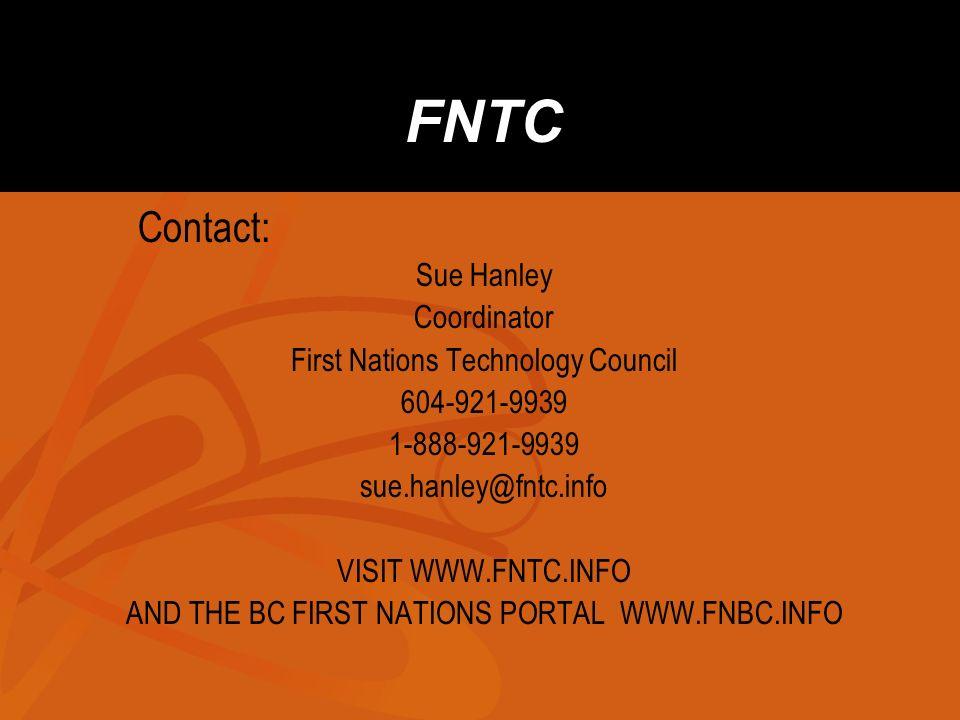 FNTC Contact: Sue Hanley Coordinator First Nations Technology Council 604-921-9939 1-888-921-9939 sue.hanley@fntc.info VISIT WWW.FNTC.INFO AND THE BC FIRST NATIONS PORTAL WWW.FNBC.INFO
