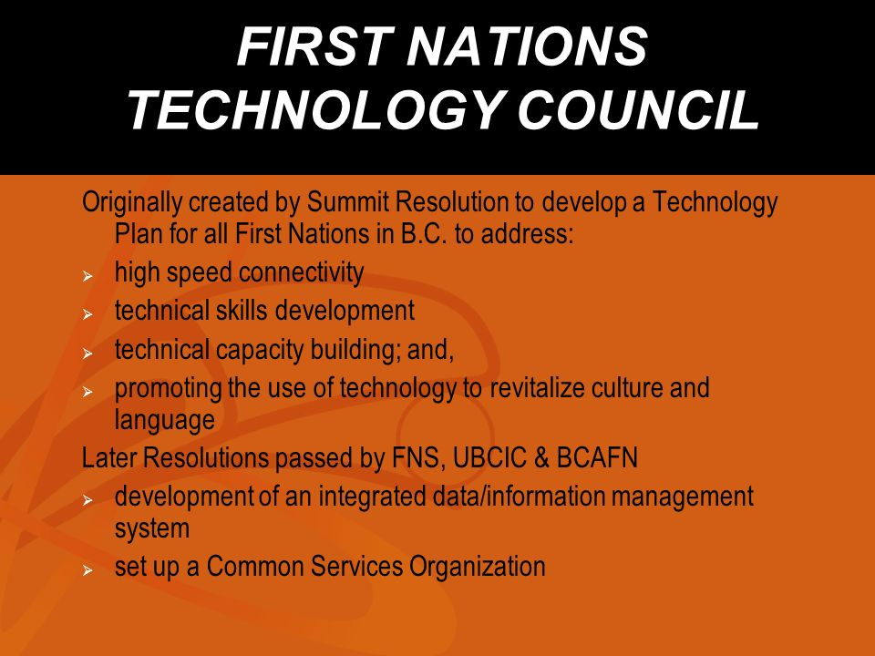 FIRST NATIONS TECHNOLOGY COUNCIL Originally created by Summit Resolution to develop a Technology Plan for all First Nations in B.C.