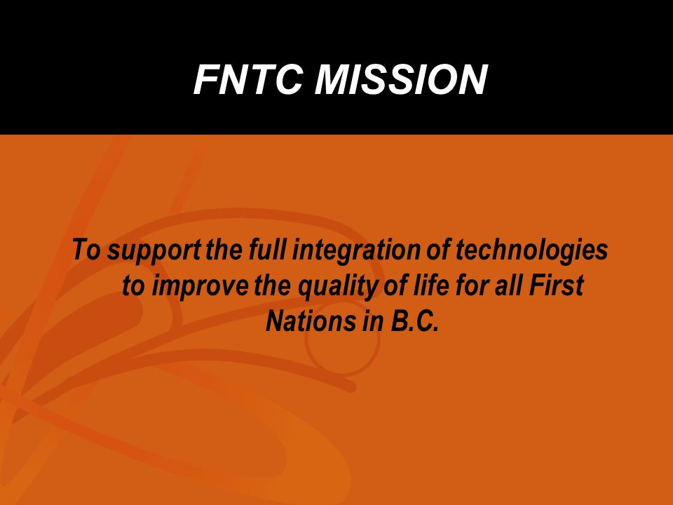 FNTC MISSION To support the full integration of technologies to improve the quality of life for all First Nations in B.C.