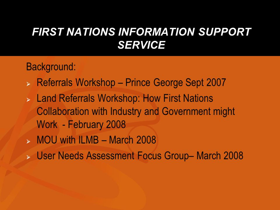FIRST NATIONS INFORMATION SUPPORT SERVICE Background: Referrals Workshop – Prince George Sept 2007 Land Referrals Workshop: How First Nations Collaboration with Industry and Government might Work - February 2008 MOU with ILMB – March 2008 User Needs Assessment Focus Group– March 2008
