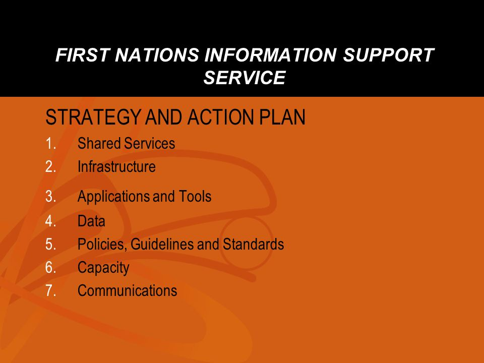 FIRST NATIONS INFORMATION SUPPORT SERVICE STRATEGY AND ACTION PLAN 1.Shared Services 2.Infrastructure 3.Applications and Tools 4.Data 5.Policies, Guid