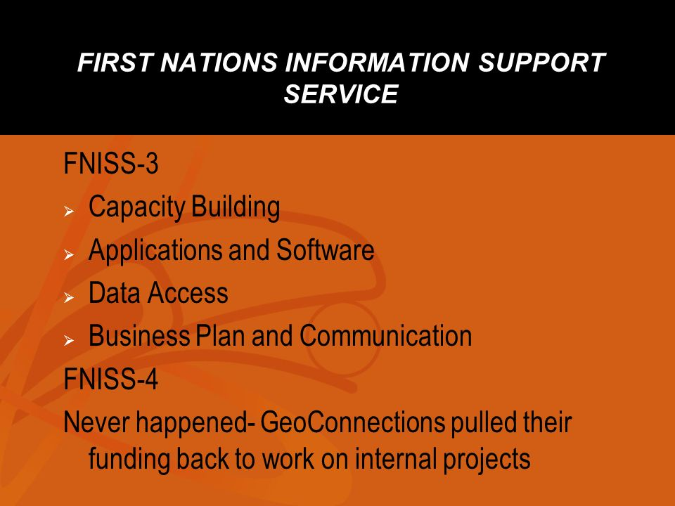 FIRST NATIONS INFORMATION SUPPORT SERVICE FNISS-3 Capacity Building Applications and Software Data Access Business Plan and Communication FNISS-4 Never happened- GeoConnections pulled their funding back to work on internal projects