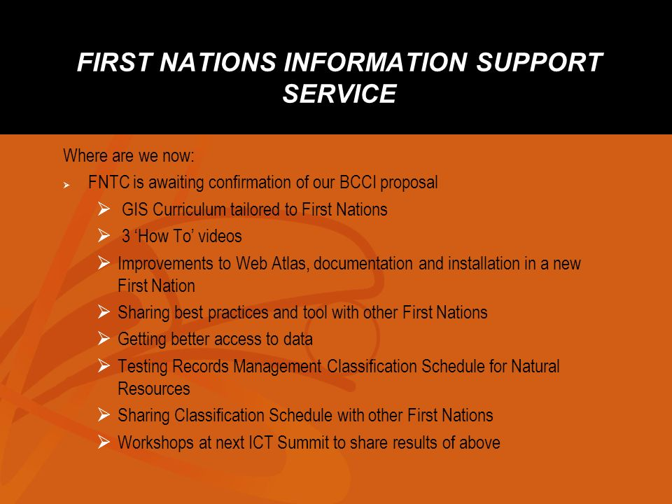 FIRST NATIONS INFORMATION SUPPORT SERVICE Where are we now: FNTC is awaiting confirmation of our BCCI proposal GIS Curriculum tailored to First Nations 3 How To videos Improvements to Web Atlas, documentation and installation in a new First Nation Sharing best practices and tool with other First Nations Getting better access to data Testing Records Management Classification Schedule for Natural Resources Sharing Classification Schedule with other First Nations Workshops at next ICT Summit to share results of above