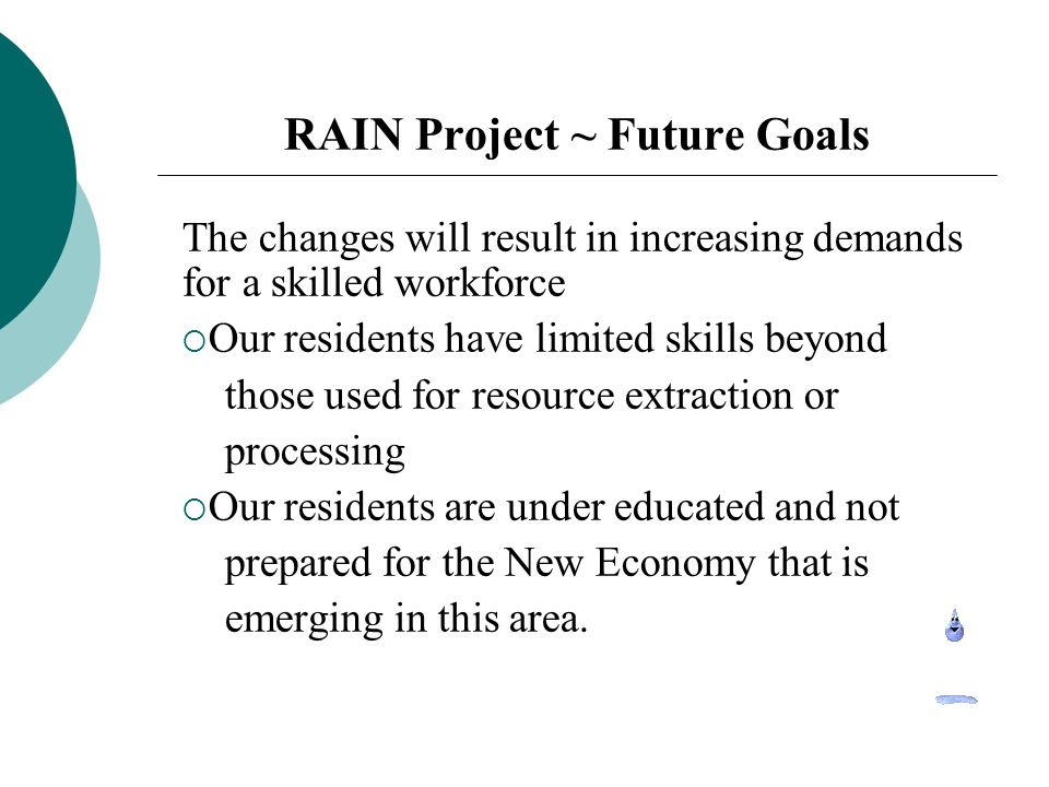 RAIN Project ~ Future Goals The changes will result in increasing demands for a skilled workforce Our residents have limited skills beyond those used for resource extraction or processing Our residents are under educated and not prepared for the New Economy that is emerging in this area.