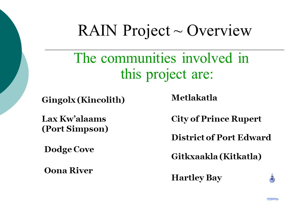 The communities involved in this project are: Gingolx (Kincolith) Lax Kwalaams (Port Simpson) Metlakatla City of Prince Rupert Dodge Cove District of Port Edward Oona River Gitkxaakla (Kitkatla) Hartley Bay RAIN Project ~ Overview