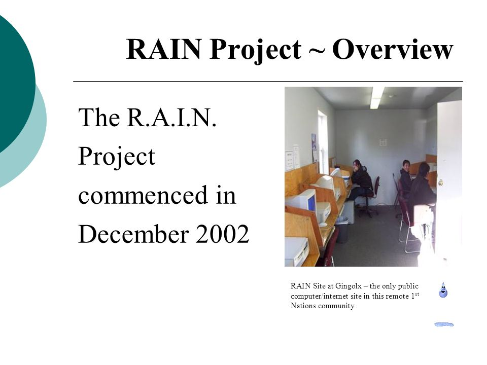 RAIN Project ~ Future Goals Strengthening human capital Empower citizens through learning Access new personal, employment & business information and skills Create a new way to connect to the world outside remote communities Foster a sense of optimism about the Regions economic future Our new Goals must include :