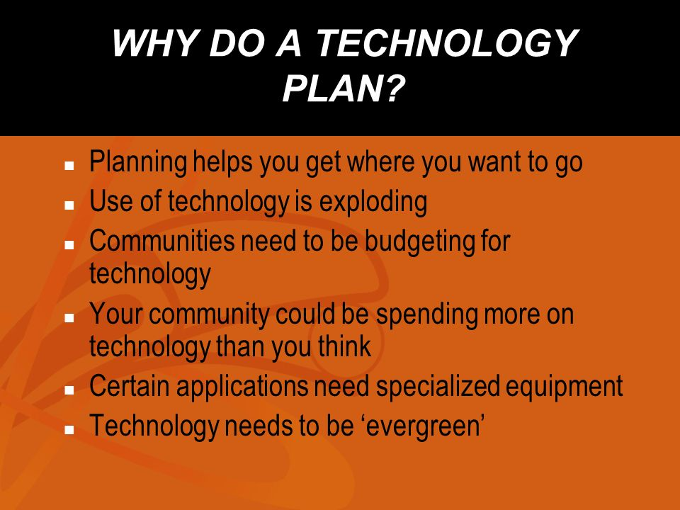 WHY DO A TECHNOLOGY PLAN? Planning helps you get where you want to go Use of technology is exploding Communities need to be budgeting for technology Y