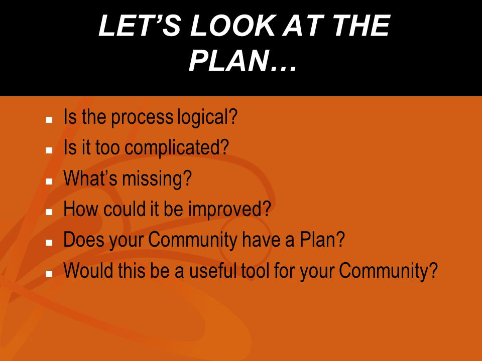 LETS LOOK AT THE PLAN… Is the process logical? Is it too complicated? Whats missing? How could it be improved? Does your Community have a Plan? Would