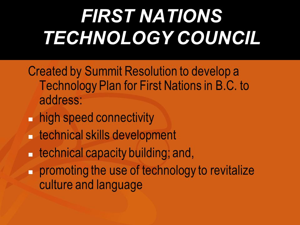 FIRST NATIONS TECHNOLOGY COUNCIL Created by Summit Resolution to develop a Technology Plan for First Nations in B.C.
