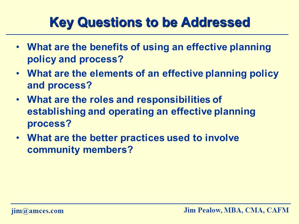 jim@amces.com Jim Pealow, MBA, CMA, CAFM Planning Responsibilities Strategy Formulation Council –Gathers information on external opportunities and threats –Determines internal strengths and weaknesses –Develops a vision, mission, and values statements and approves statements after reviewing member input –Understands success factors and sets goals –Generates and chooses strategies to pursue and sets indicators of measurement –Council advises members on strategies being pursued