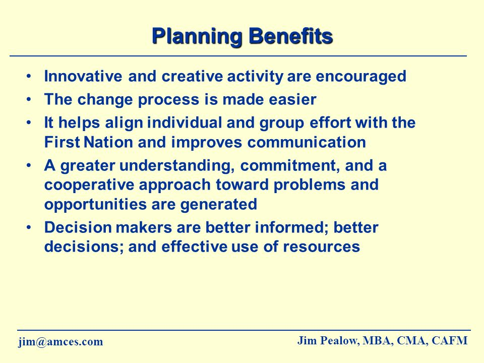 jim@amces.com Jim Pealow, MBA, CMA, CAFM Perils of Not Planning Lack of institutional memory Lack of organizational definition Budget-driven decisions rather than needs-driven Crisis-driven management Shifting priorities Member restlessness or dissatisfaction