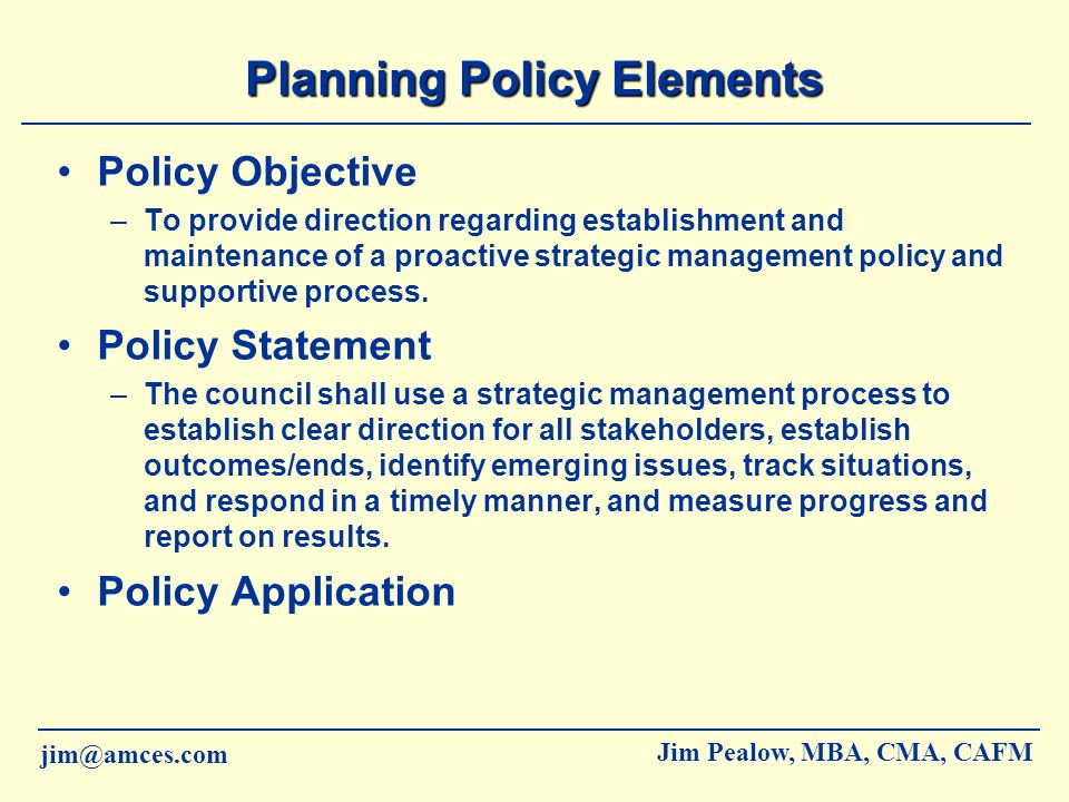 jim@amces.com Jim Pealow, MBA, CMA, CAFM Planning Process Elements Responsibilities for members, Chief and Council, and staff for –Strategy formulation (now, future, close the gap) –Strategy implementation (how, who, how much, when) –Strategy evaluation (how did we do, improve or change) Process steps for –Strategy formulation –Strategy implementation –Strategy evaluation Schedule Application Supportive Reports and Forms