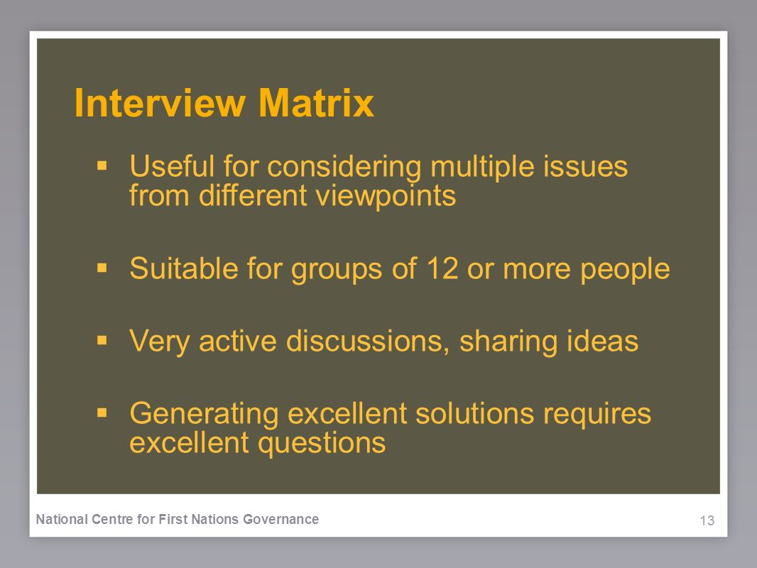 13 National Centre for First Nations Governance Interview Matrix Useful for considering multiple issues from different viewpoints Suitable for groups of 12 or more people Very active discussions, sharing ideas Generating excellent solutions requires excellent questions