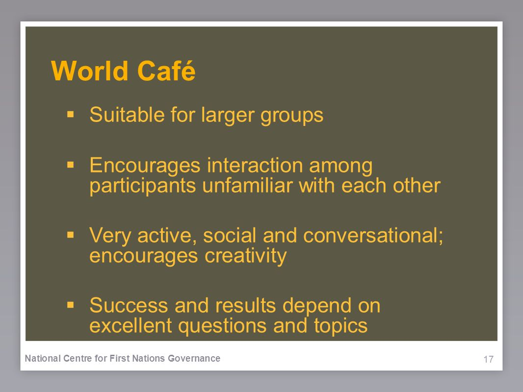 17 National Centre for First Nations Governance World Café Suitable for larger groups Encourages interaction among participants unfamiliar with each other Very active, social and conversational; encourages creativity Success and results depend on excellent questions and topics