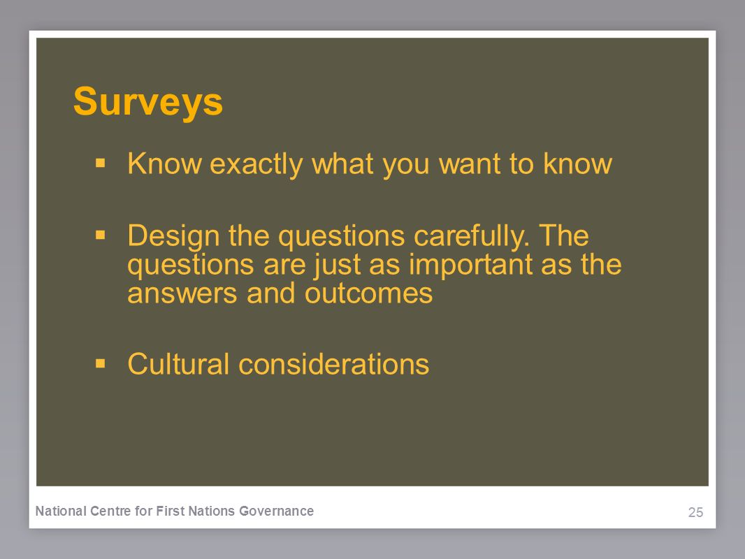 25 National Centre for First Nations Governance Surveys Know exactly what you want to know Design the questions carefully. The questions are just as i