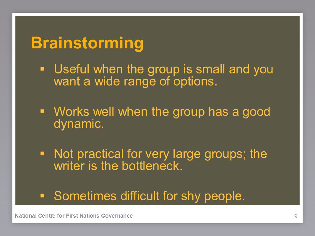 999 National Centre for First Nations Governance Brainstorming Useful when the group is small and you want a wide range of options. Works well when th