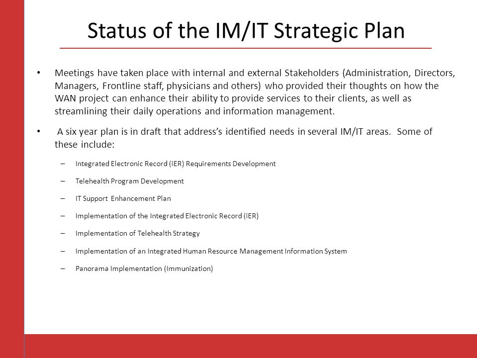 Status of the IM/IT Strategic Plan Meetings have taken place with internal and external Stakeholders (Administration, Directors, Managers, Frontline staff, physicians and others) who provided their thoughts on how the WAN project can enhance their ability to provide services to their clients, as well as streamlining their daily operations and information management.
