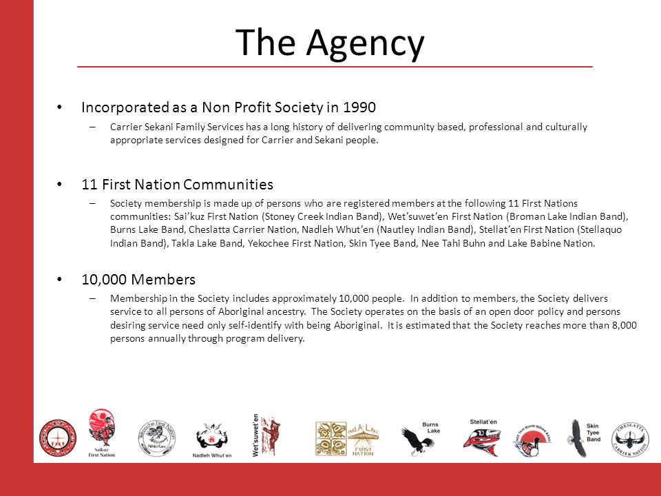 The Agency Incorporated as a Non Profit Society in 1990 – Carrier Sekani Family Services has a long history of delivering community based, professional and culturally appropriate services designed for Carrier and Sekani people.