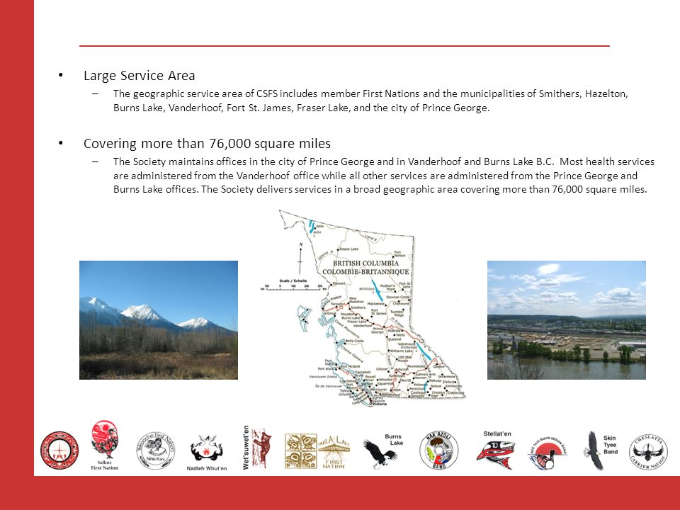 Large Service Area – The geographic service area of CSFS includes member First Nations and the municipalities of Smithers, Hazelton, Burns Lake, Vande