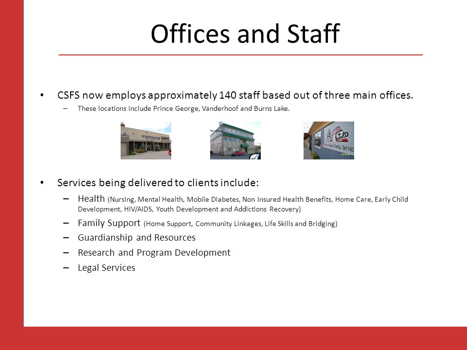 Offices and Staff CSFS now employs approximately 140 staff based out of three main offices. – These locations include Prince George, Vanderhoof and Bu