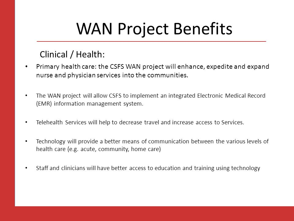 WAN Project Benefits Clinical / Health: Primary health care: the CSFS WAN project will enhance, expedite and expand nurse and physician services into the communities.