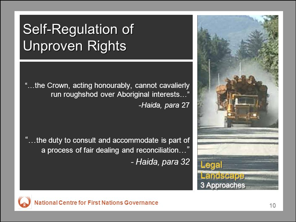 National Centre for First Nations Governance 10 Self-Regulation of Unproven Rights …the Crown, acting honourably, cannot cavalierly run roughshod over Aboriginal interests… -Haida, para 27 … the duty to consult and accommodate is part of a process of fair dealing and reconciliation … - Haida, para 32 Legal Landscape 3 Approaches