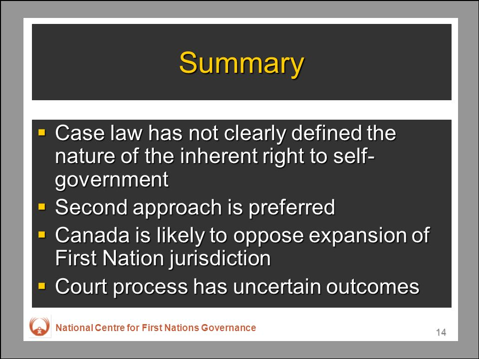 National Centre for First Nations Governance 14 Summary Case law has not clearly defined the nature of the inherent right to self- government Case law has not clearly defined the nature of the inherent right to self- government Second approach is preferred Second approach is preferred Canada is likely to oppose expansion of First Nation jurisdiction Canada is likely to oppose expansion of First Nation jurisdiction Court process has uncertain outcomes Court process has uncertain outcomes