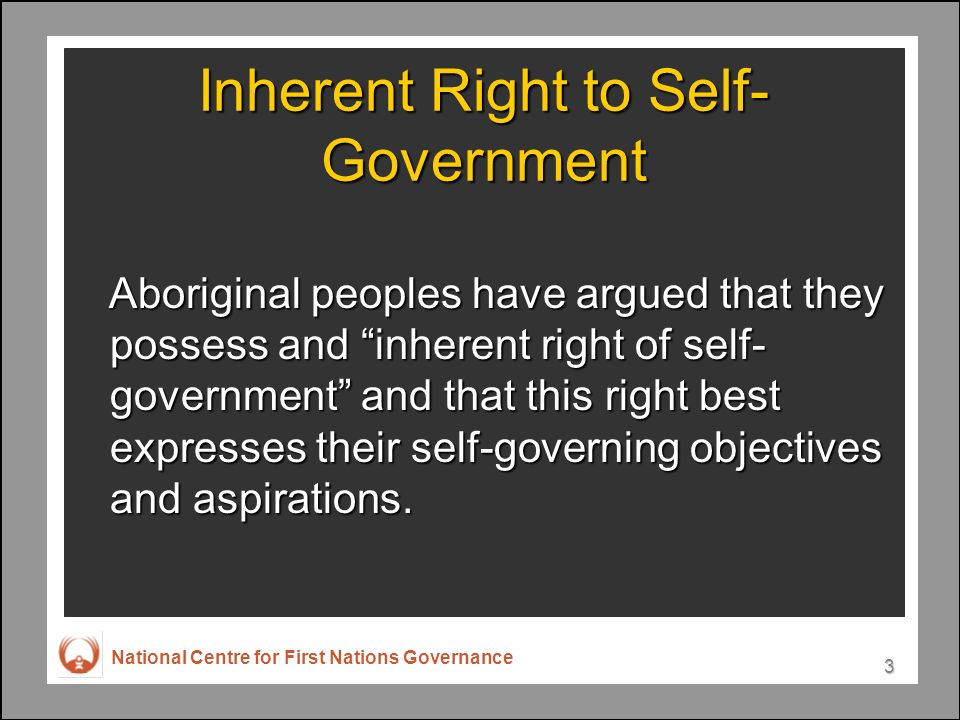 National Centre for First Nations Governance 3 Inherent Right to Self- Government Aboriginal peoples have argued that they possess and inherent right of self- government and that this right best expresses their self-governing objectives and aspirations.