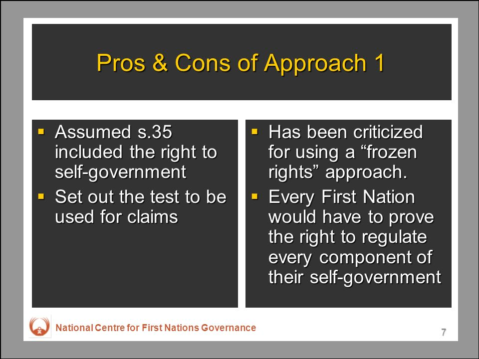 National Centre for First Nations Governance 7 Pros & Cons of Approach 1 Assumed s.35 included the right to self-government Assumed s.35 included the right to self-government Set out the test to be used for claims Set out the test to be used for claims Has been criticized for using a frozen rights approach.