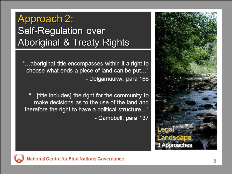 National Centre for First Nations Governance 8 Approach 2: Self-Regulation over Aboriginal & Treaty Rights …aboriginal title encompasses within it a right to choose what ends a piece of land can be put… - Delgamuukw, para 168 …[title includes] the right for the community to make decisions as to the use of the land and therefore the right to have a political structure… - Campbell, para 137 Legal Landscape 3 Approaches