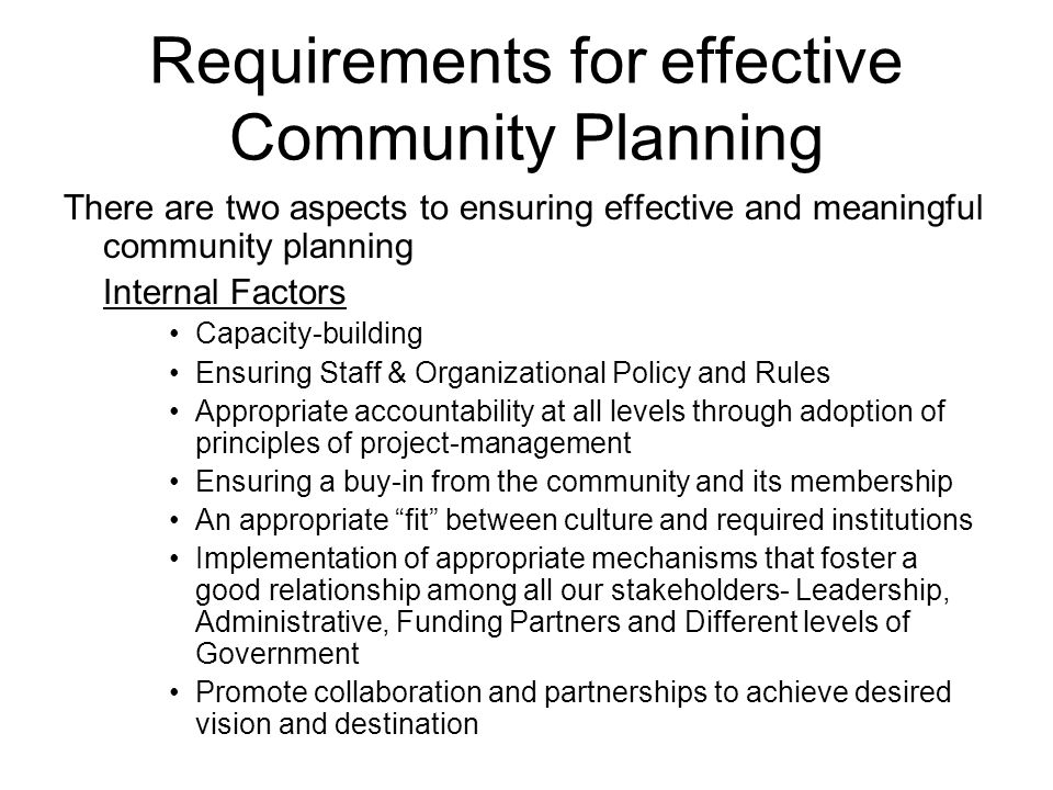 Requirements for effective Community Planning There are two aspects to ensuring effective and meaningful community planning Internal Factors Capacity-building Ensuring Staff & Organizational Policy and Rules Appropriate accountability at all levels through adoption of principles of project-management Ensuring a buy-in from the community and its membership An appropriate fit between culture and required institutions Implementation of appropriate mechanisms that foster a good relationship among all our stakeholders- Leadership, Administrative, Funding Partners and Different levels of Government Promote collaboration and partnerships to achieve desired vision and destination
