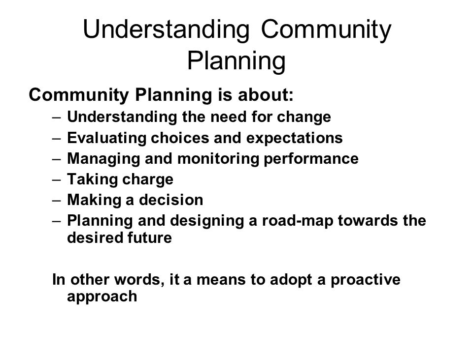 Understanding Community Planning Community Planning is about: –Understanding the need for change –Evaluating choices and expectations –Managing and monitoring performance –Taking charge –Making a decision –Planning and designing a road-map towards the desired future In other words, it a means to adopt a proactive approach