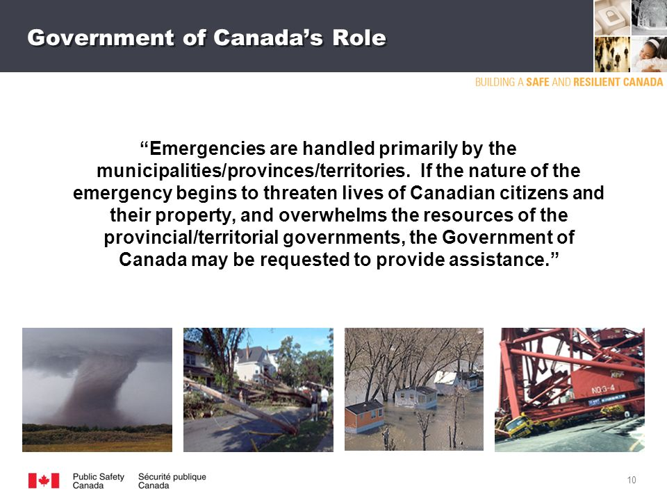 9 Threat environment is changing: Frequency and severity of natural disasters ­ Japan and New Zealand Earthquakes ­ 2011 Floods in Manitoba, Quebec and BC ­ Slave Lake Interface Fire Terrorist attacks on western targets Pandemics/epidemics (human and animal) Cyber attacks on critical infrastructure Power outages Canadians expect their government to be vigilant and prepared to face these challenges.