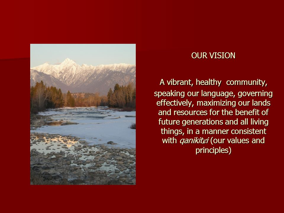 OUR VISION A vibrant, healthy community, speaking our language, governing effectively, maximizing our lands and resources for the benefit of future generations and all living things, in a manner consistent with qanikiti (our values and principles)