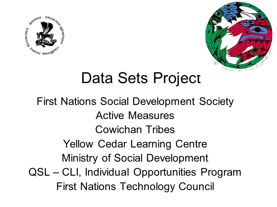 Data Sets Project First Nations Social Development Society Active Measures Cowichan Tribes Yellow Cedar Learning Centre Ministry of Social Development QSL – CLI, Individual Opportunities Program First Nations Technology Council