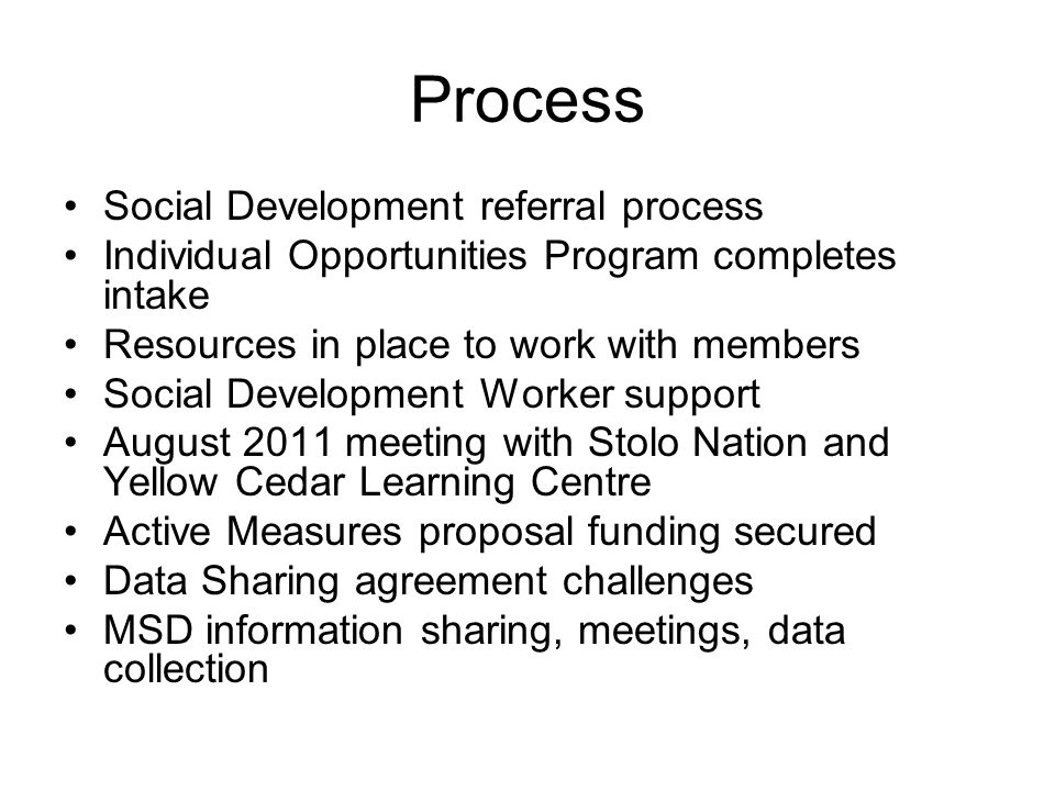 Process Social Development referral process Individual Opportunities Program completes intake Resources in place to work with members Social Development Worker support August 2011 meeting with Stolo Nation and Yellow Cedar Learning Centre Active Measures proposal funding secured Data Sharing agreement challenges MSD information sharing, meetings, data collection