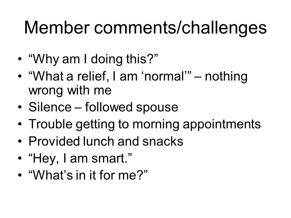 Member comments/challenges Why am I doing this? What a relief, I am normal – nothing wrong with me Silence – followed spouse Trouble getting to mornin
