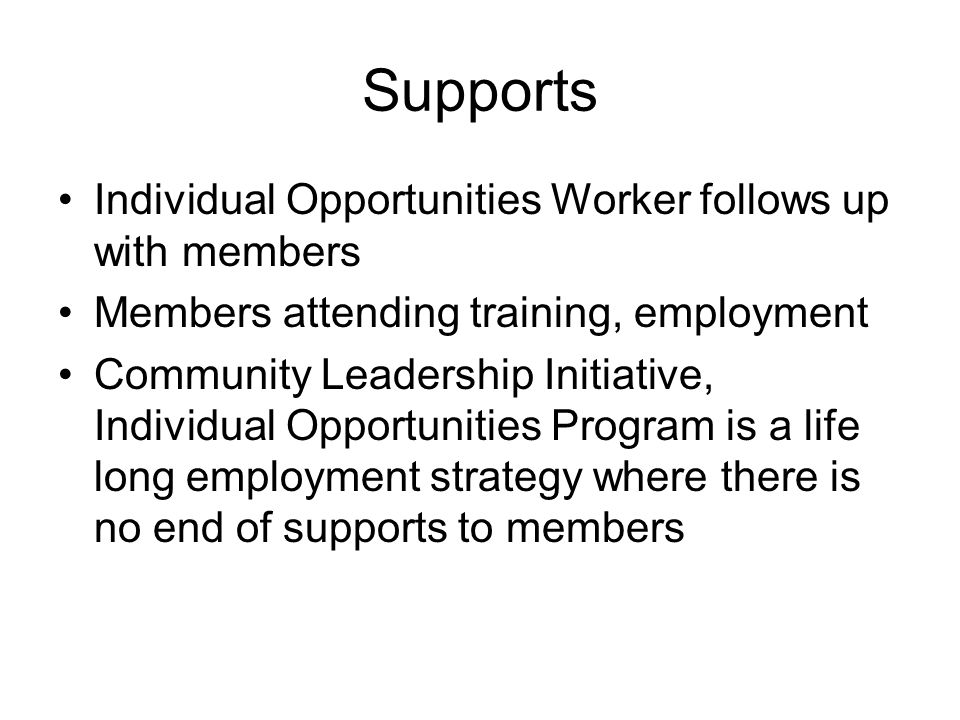 Supports Individual Opportunities Worker follows up with members Members attending training, employment Community Leadership Initiative, Individual Opportunities Program is a life long employment strategy where there is no end of supports to members