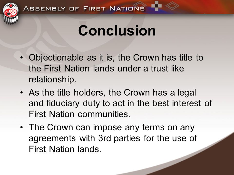 Conclusion Objectionable as it is, the Crown has title to the First Nation lands under a trust like relationship.