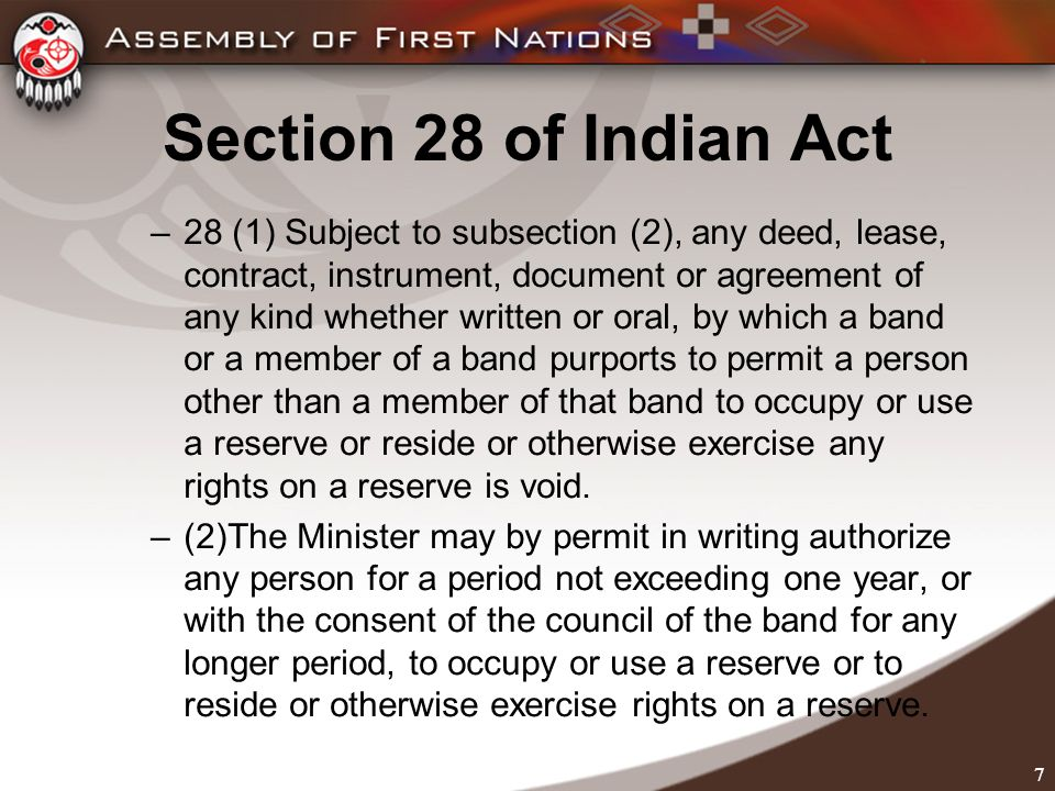 7 Section 28 of Indian Act –28 (1) Subject to subsection (2), any deed, lease, contract, instrument, document or agreement of any kind whether written or oral, by which a band or a member of a band purports to permit a person other than a member of that band to occupy or use a reserve or reside or otherwise exercise any rights on a reserve is void.