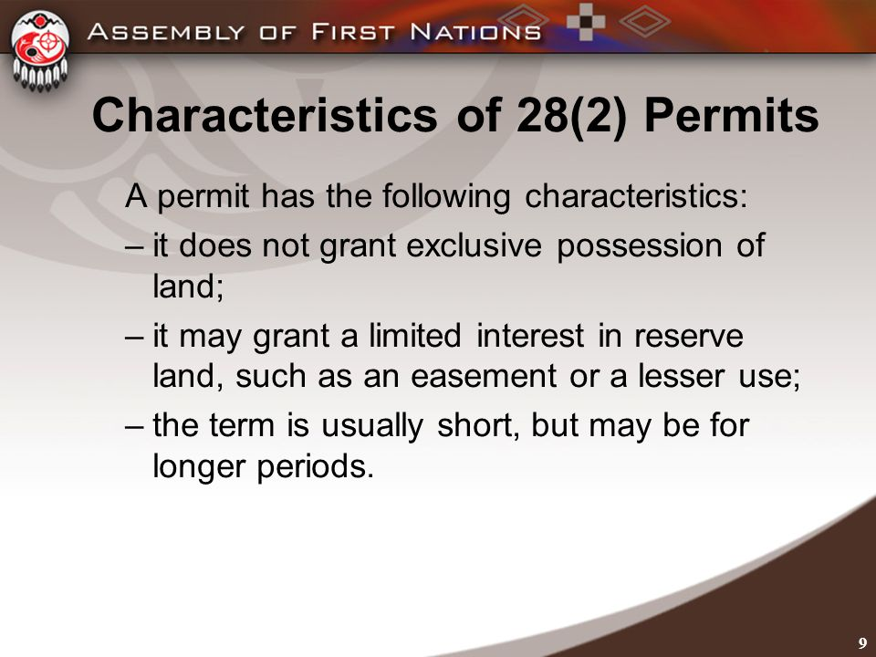 9 Characteristics of 28(2) Permits A permit has the following characteristics: –it does not grant exclusive possession of land; –it may grant a limited interest in reserve land, such as an easement or a lesser use; –the term is usually short, but may be for longer periods.