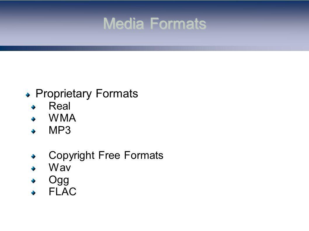 Media Formats Proprietary Formats Real WMA MP3 Copyright Free Formats Wav Ogg FLAC