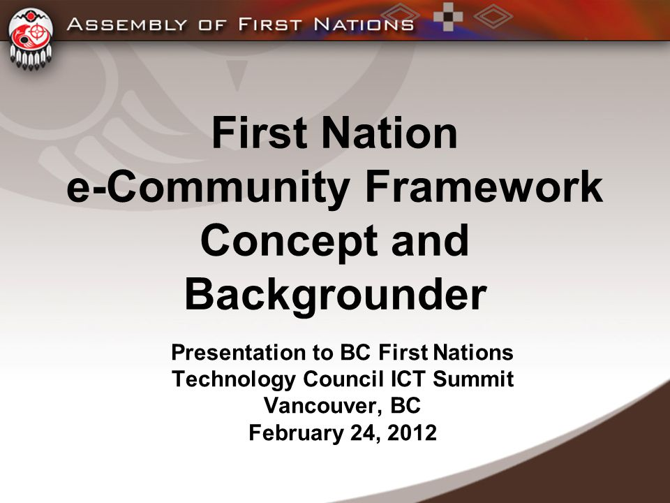 First Nation e-Community Framework Concept and Backgrounder Presentation to BC First Nations Technology Council ICT Summit Vancouver, BC February 24, 2012