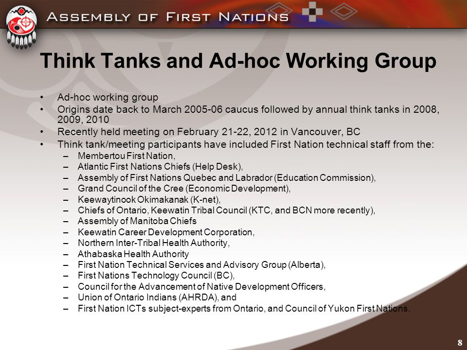 8 Think Tanks and Ad-hoc Working Group Ad-hoc working group Origins date back to March 2005-06 caucus followed by annual think tanks in 2008, 2009, 2010 Recently held meeting on February 21-22, 2012 in Vancouver, BC Think tank/meeting participants have included First Nation technical staff from the: –Membertou First Nation, –Atlantic First Nations Chiefs (Help Desk), –Assembly of First Nations Quebec and Labrador (Education Commission), –Grand Council of the Cree (Economic Development), –Keewaytinook Okimakanak (K-net), –Chiefs of Ontario, Keewatin Tribal Council (KTC, and BCN more recently), –Assembly of Manitoba Chiefs –Keewatin Career Development Corporation, –Northern Inter-Tribal Health Authority, –Athabaska Health Authority –First Nation Technical Services and Advisory Group (Alberta), –First Nations Technology Council (BC), –Council for the Advancement of Native Development Officers, –Union of Ontario Indians (AHRDA), and –First Nation ICTs subject-experts from Ontario, and Council of Yukon First Nations.