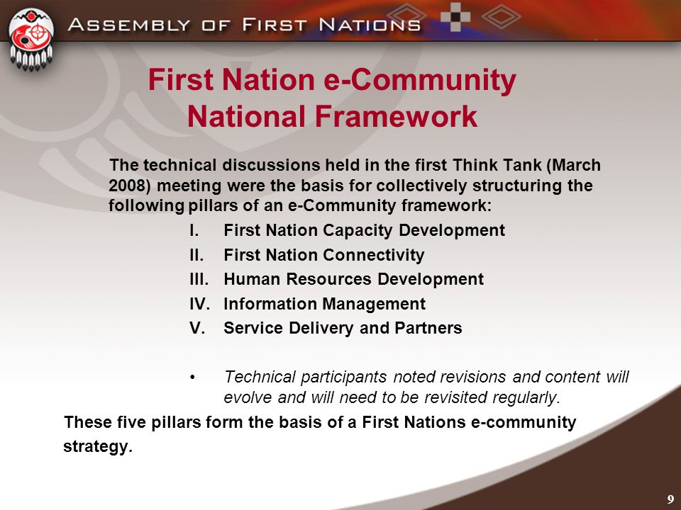 9 First Nation e-Community National Framework The technical discussions held in the first Think Tank (March 2008) meeting were the basis for collectively structuring the following pillars of an e-Community framework: I.First Nation Capacity Development II.First Nation Connectivity III.Human Resources Development IV.Information Management V.Service Delivery and Partners Technical participants noted revisions and content will evolve and will need to be revisited regularly.
