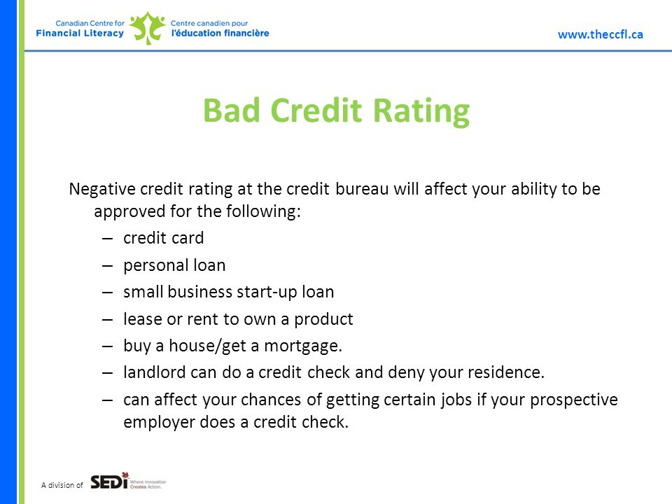 A division of Bad Credit Rating Negative credit rating at the credit bureau will affect your ability to be approved for the following: – credit card – personal loan – small business start-up loan – lease or rent to own a product – buy a house/get a mortgage.