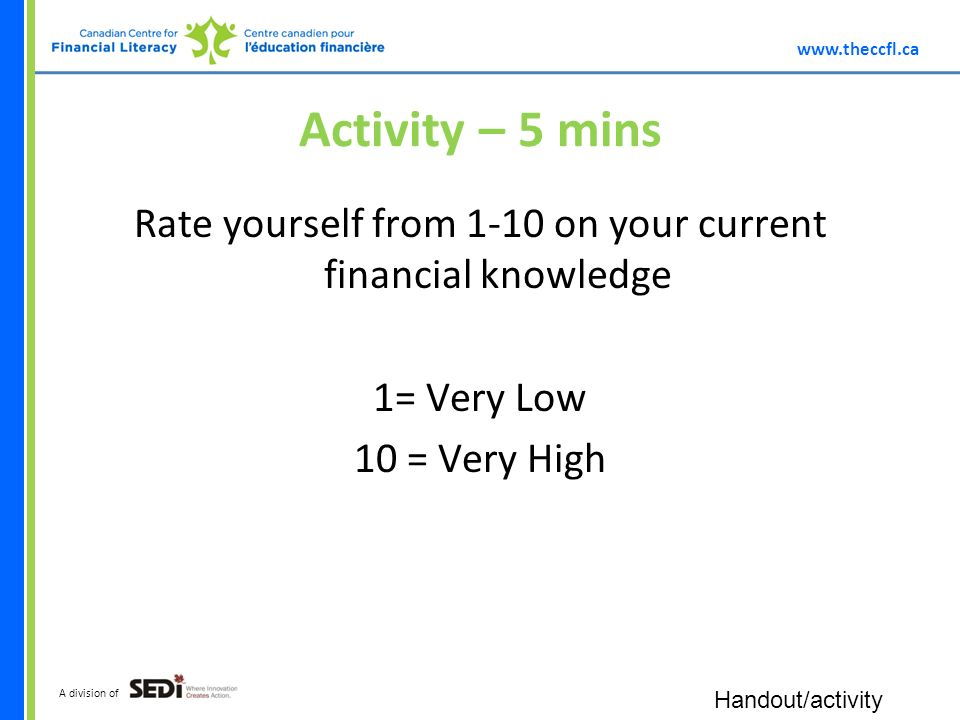 A division of Activity – 5 mins Rate yourself from 1-10 on your current financial knowledge 1= Very Low 10 = Very High Handout/activity
